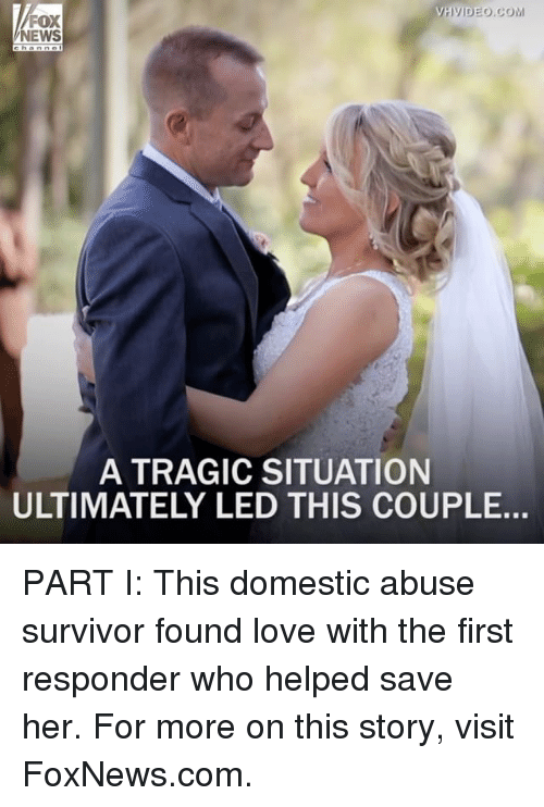 domestic abuse: VH VIDEO COM  FOX  NEWS  A TRAGIC SITUATION  ULTIMATELY LED THIS COUPLE. PART I: This domestic abuse survivor found love with the first responder who helped save her. For more on this story, visit FoxNews.com.
