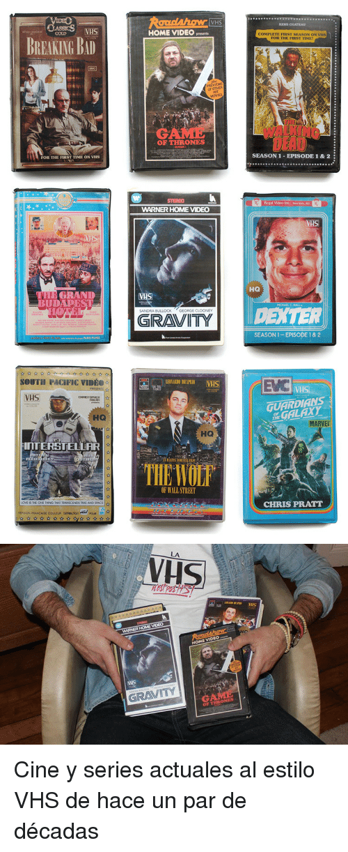 Season 1 Episode 1: VHS  RENE CHATEAU  HOME VIDEO presents  COMPLETE FIRST SEASON ON VHS  FOR THE FIRST TIMET  BREAKING BAD  OF OTHER  HIT  OF THRONES  SEASON 1-EPISODE 1 & 2  FOR THE FIRST TIME ON VHS  Regal Video In:. Nwrk, N  WARNER HOME VIDEO  VAS  HO  THE GRAND  UDAPEST  VHS  DEXTER  SANDRA BULLOCK GEORGE CLOONEY  GRAVITY  SEASON 1-EPISODE 1 & 2  SOUTH PACIFIC VIDEO-  EV  VHS  0  GUARDIANS  HO  HE GALAXY  MARVE  HQ  InTERSTELLAR  TIE WOF  OF WALL STREET  CHRIS PRATT  LOVE IS THE ONE THING THAT TRANSCENDS TIME AND SPACE  VERS ON FRANCAISE COULEUA oaunonpoR   Vis  IS  WARNER HOME VİDEO  HOME VIDEO  vuS  GRAVITY  OF THRONES <p>Cine y series actuales al estilo VHS de hace un par de décadas<br/></p>