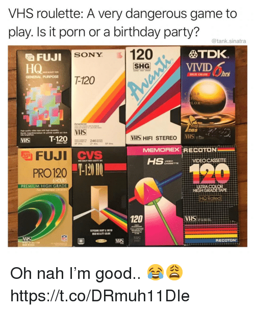 Birthday, Party, and Sony: VHS roulette: A very dangerous game to  play. Is it porn or a birthday party?  @tank.sinatra  VELO SONY 1120  HQ-  TDK.  VIVID  吸FUJI  SHG  HIGH GRADEhrs  GENERAL PURPOSE  T-120  R.  LOR  VHS  MHS T-120  VHS HIFI STEREO  246  LP 4  MEMOREX RECOTON  PAONO  VIDEO CASSEITE  PRO120 -  120  PREMIUM HIGH GRADE  HQ Rated  120  VH  VIS Oh nah I'm good.. 😂😩 https://t.co/DRmuh11DIe