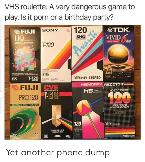 CVS: VHS roulette: A very dangerous game to  play. Is it porn or a birthday party?  120  TDK.  FUJI SONY  VIVIDs  HQ  НО-  T-120  GENERAL PURPOSE  R  LOR  DBS  VHS  T-120  VHS HIFI STEREO VS  MEMOREX RECOTON  HS  VHS  FFUJI CVS  VIDEO CASSETTE  120  -120 HO  PRO 120  6 HOURS  PREMIUM HIGH GRADE  ULURA COLOR  HIGHGRADE TAPE  HQ Rated  120  ATRSHA.  VIS  RECOTON  MIS  Avanti Yet another phone dump