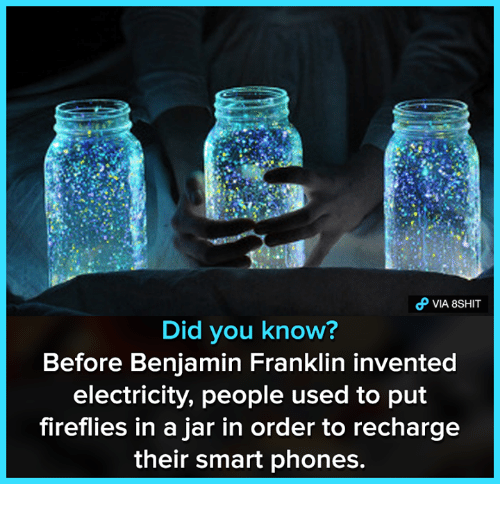 Benjamin Franklin: VIA 8SHIT  Did you know?  Before Benjamin Franklin invented  electricity, people used to put  fireflies in a jar in order to recharge  their smart phones.