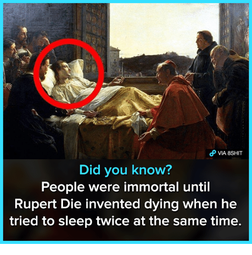 Memes, Time, and Sleep: VIA 8SHIT  Did you know?  People were immortal until  Rupert Die invented dying when he  tried to sleep twice at the same time.