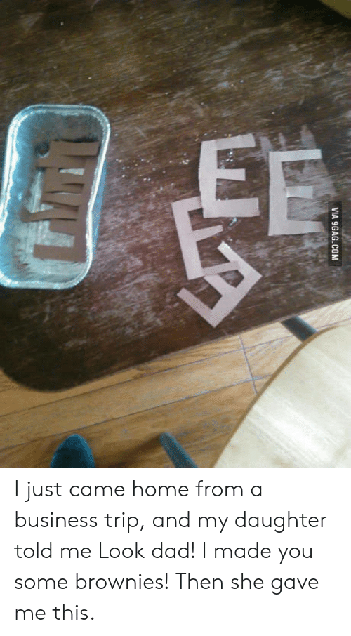 Look Dad: VIA 9GAG.COM I just came home from a business trip, and my daughter told me Look dad! I made you some brownies! Then she gave me this.