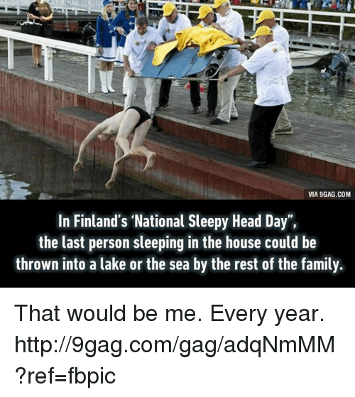 Sleepy Head: VIA 9GAG.COM  In Finland's National Sleepy Head Day  the last person sleeping in the house could be  thrown into a lake or the sea by the rest of the family. That would be me. Every year. http://9gag.com/gag/adqNmMM?ref=fbpic