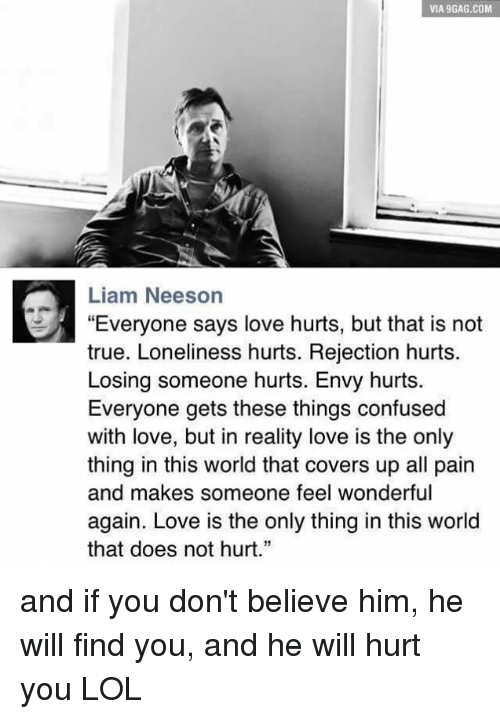 "9gag, Confused, and Doe: VIA 9GAG.COM  Liam Neeson  ""Everyone says love hurts, but that is not  true. Loneliness hurts. Rejection hurts.  Losing someone hurts. Envy hurts  Everyone gets these things confused  with love, but in reality love is the only  thing in this world that covers up all pain  and makes someone feel wonderful  again. Love is the only thing in this world  that does not hurt."" and if you don't believe him, he will find you, and he will hurt you LOL"