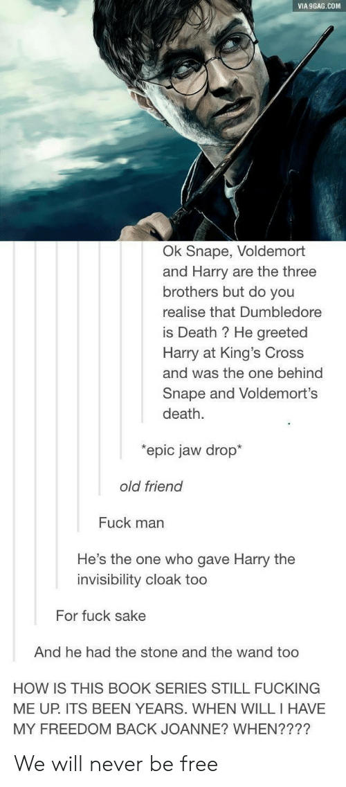 Fuck Man: VIA 9GAG.COM  Ok Snape, Voldemort  and Harry are the three  brothers but do you  realise that Dumbledore  is Death ? He greeted  Harry at King's Cross  and was the one behind  Snape and Voldemort's  death.  epic jaw drop*  old friend  Fuck man  He's the one who gave Harry the  invisibility cloak too  For fuck sake  And he had the stone and the wand too  HOW IS THIS BOOK SERIES STILL FUCKING  ME UP. ITS BEEN YEARS. WHEN WILL I HAVE  MY FREEDOM BACK JOANNE? WHEN???? We will never be free