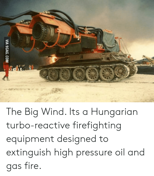 Oil and Gas: VIA 9GAG.COM The Big Wind. Its a Hungarian turbo-reactive firefighting equipment designed to extinguish high pressure oil and gas fire.