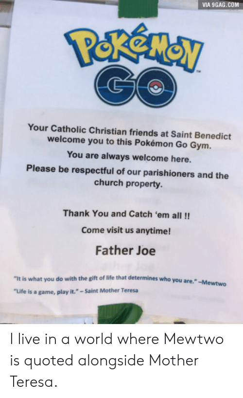 "9gag, Church, and Friends: VIA 9GAG.COM  Your Catholic Christian friends at Saint Benedict  welcome you to this Pokémon Go Gym  You are always welcome here.  Please be respectful of our parishioners and the  church property  Thank You and Catch 'em all!!  Come visit us anytime!  Father Joe  ""It is what you do with the gift of life that determines who you are.  ""Life is a game, play it.""-Saint Mother Teresa I live in a world where Mewtwo is quoted alongside Mother Teresa."