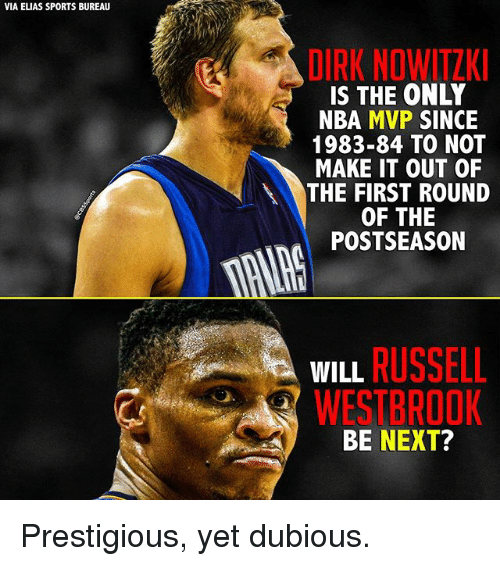 Dirk Nowitzki: VIA ELIAS SPORTS BUREAU  DIRK NOWITZKI  IS THE ONLY  NBA MVP  SINCE  1983-84 TO NOT  MAKE IT OUT OF  THE FIRST ROUND  OF THE  POSTSEASON  WILL  RUSSELL  WESTBROOK  BE NEXT? Prestigious, yet dubious.
