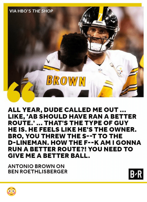 Ben Roethlisberger, Dude, and Run: VIA HBO'S THE SHOP  BROWN  ALL YEAR, DUDE CALLED ME OUT..  LIKE, 'AB SHOULD HAVE RAN A BETTER  ROUTE... THAT'S THE TYPE OF GUY  HE IS. HE FEELS LIKE HE'S THE OWNER.  BRO, YOU THREW THE S--T TO THE  D-LINEMAN. HOW THE F--K AMI GONNA  RUN A BETTER ROUTE?! YOU NEED TO  GIVE ME A BETTER BALL.  ANTONIO BROWN ON  BEN ROETHLISBERGER  B R 😳