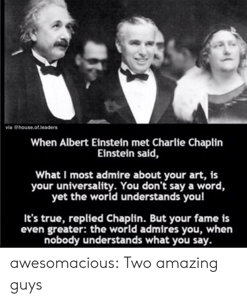 Albert Einstein: via @house.of.leaders  When Albert Einstein met Charlie Chaplin  Einstein said,  What I most admire about your art, is  your universality. You don't say a word,  yet the world understands you!  It's true, replied Chaplin. But your fame is  even greater: the world admires you, when  nobody understands what you say. awesomacious:  Two amazing guys
