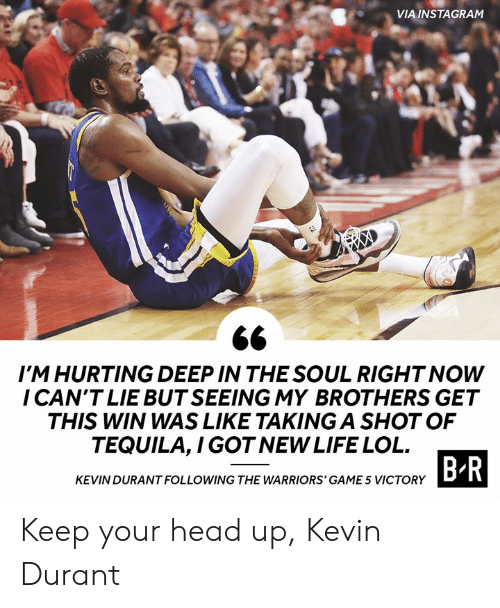Kevin Durant: VIA INSTAGRAM  IM HURTING DEEP IN THE SOUL RIGHT NOW  I CAN'T LIE BUT SEEING MY BROTHERS GET  THIS WIN WAS LIKE TAKING A SHOT OF  TEQUILA,I GOT NEW LIFE LOL  B R  KEVIN DURANT FOLLOWING THE WARRIORS' GAME 5 VICTORY Keep your head up, Kevin Durant