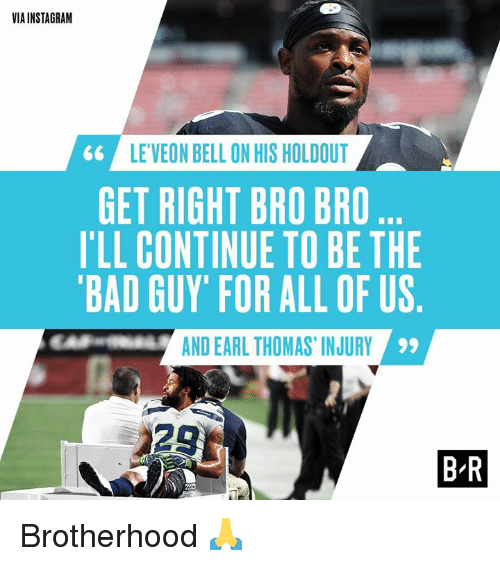 brotherhood: VIA INSTAGRAM  LE'VEON BELL ON HIS HOLDOUT  GET RIGHT BRO BRO  I'LL CONTINUE TO BE THIE  BAD GUY' FOR ALL OF US  AND EARL THOMAS, INJURY  29  28  B R Brotherhood 🙏