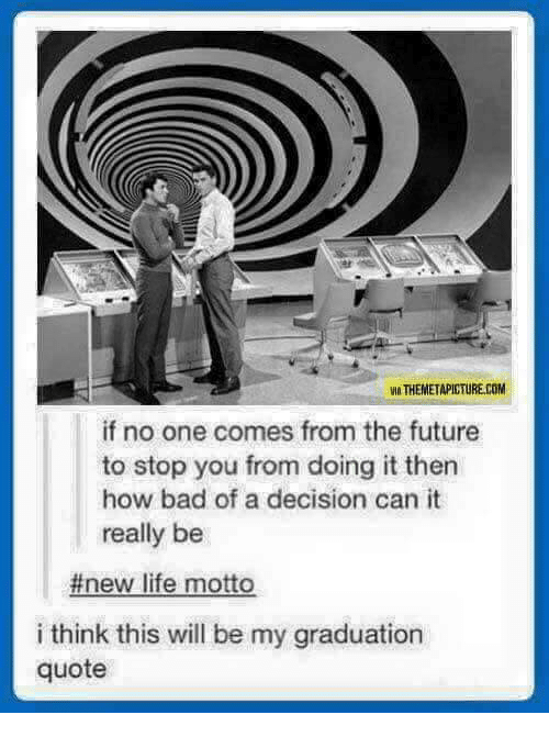 Bad, Future, and Life: VIA THEMETAPICTURE.COM  if no one comes from the future  to stop you from doing it then  how bad of a decision can it  really be  #new life motto  i think this will be my graduation  quote