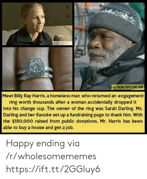 Engagement: VIA THEMETAPICTURE.COM  Meet Billy Ray Harris, a homeless man who returned an engagement  ring worth thousands after a woman accidentally dropped it  into his change cup. The owner of the ring was Sarah Darling. Ms.  Darling and her fiancée set up a fundraising page to thank him. With  the $180,000 raised from public donations, Mr. Harris has been  able to buy a house and get a job. Happy ending via /r/wholesomememes https://ift.tt/2GGluy6