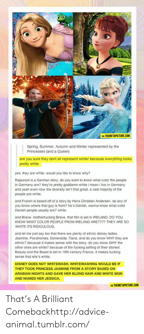 Princess Jasmine: VIA THEMETAPICTURE.COM  Spring, Summer, Autumn and Winter represented by the  Princesses (and a Queen)  are you sure they dont all represent winter because everything looks  pretty white  yes. they are white. would you like to know why?  Rapunzel is a German story. do you want to know what color the people  in Germany are? they're pretty goddamn white i mean i live in Germany  and yeah even now the diversity isn't that great. a vast majority of the  people are white.  and Frozen is based off of a story by Hans Christian Andersen. do any of  you know where that guy is from? he's Danish. wanna know what color  Danish people usually are? white.  and Brave. motherfucking Brave, that film is set in IRELAND. DO YOU  KNOW WHAT COLOR PEOPLE FROM IRELAND ARE???? THEY ARE SO  WHITE ITS RIDICULOUS.  are plenty of ethnic disney ladies.  Jasmine. Pocahontas. Esmeralda. Tiana. and do you know WHY they are  ethnic? because it makes sense with the story. do you know WHY the  and let me just say too  other ones are white? because of the fucking setting of their stories!  Beauty and the Beast is set in 19th century France. it makes fucking  sense that she's white.  DISNEY DOES NOT WHITEWASH. WHITEWASHING WOULD BE IF  THEY TOOK PRINCESS JASMINE FROM A STORY BASED ON  ARABIAN NIGHTS AND GAVE HER BLOND HAIR AND WHITE SKIN  AND NAMED HER JESSICA.  VIA THEMETAPICTURE.COM That's A Brilliant Comebackhttp://advice-animal.tumblr.com/