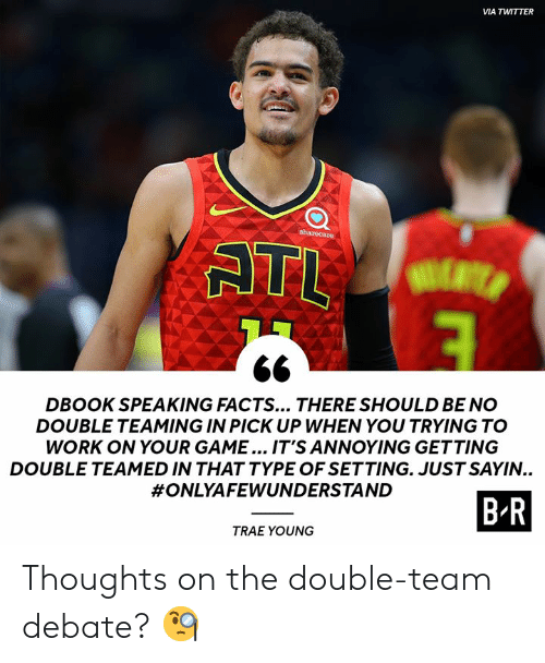 debate: VIA TWITTER  sharecare  ATL  DBOOK SPEAKING FACTS... THERE SHOULD BE NO  DOUBLE TEAMING IN PICK UP WHEN YOU TRYING TO  WORK ON YOUR GAME... IT'S ANNOYING GETTING  DOUBLE TEAMED IN THAT TYPE OF SETTING. JUST SAYIN..  #ONLYAFEWUNDERSTAND  B-R  TRAE YOUNG Thoughts on the double-team debate? 🧐