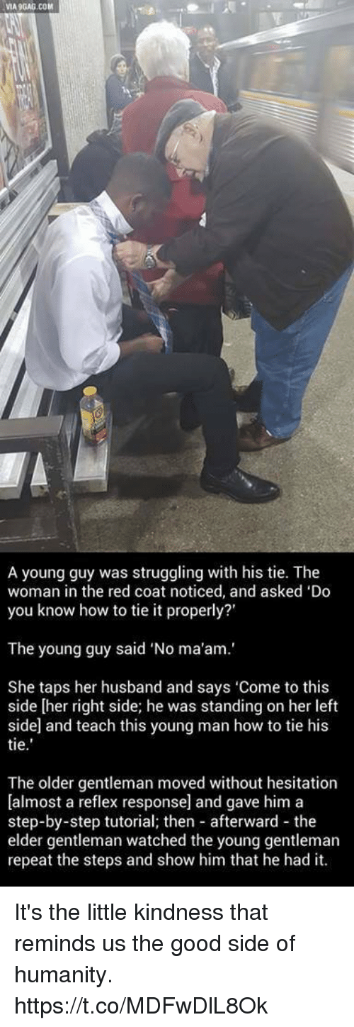 """Via9Gag: VIA9GAG.COM  A young guy was struggling with his tie. The  woman in the red coat noticed, and asked 'Do  you know how to tie it properly?'  The young guy said """"No ma'am.'  She taps her husband and says 'Come to this  side [her right side; he was standing on her left  side and teach this young man how to tie his  tie  The older gentleman moved without hesitation  [almost a reflex response] and gave him a  step-by-step tutorial; then afterward the  elder gentleman watched the young gentleman  repeat the steps and show him that he had it. It's the little kindness that reminds us the good side of humanity. https://t.co/MDFwDlL8Ok"""