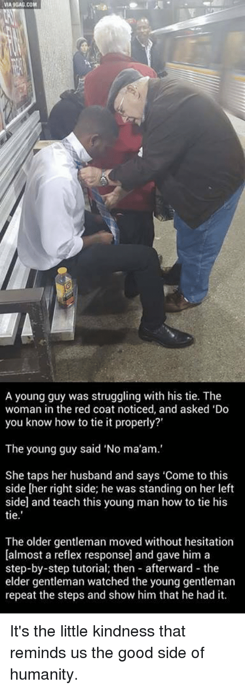 "Via9Gag: VIA9GAG.COM  A young guy was struggling with his tie. The  woman in the red coat noticed, and asked 'Do  you know how to tie it properly?'  The young guy said ""No ma'am.'  She taps her husband and says 'Come to this  side [her right side; he was standing on her left  side and teach this young man how to tie his  tie  The older gentleman moved without hesitation  [almost a reflex response] and gave him a  step-by-step tutorial; then afterward the  elder gentleman watched the young gentleman  repeat the steps and show him that he had it. It's the little kindness that reminds us the good side of humanity."