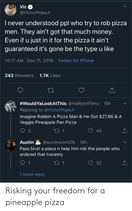 Blackpeopletwitter, Bruh, and Funny: Vic  @VictorPopeJr  I never understood ppl who try to rob pizza  men. They ain't got that much money.  Even if u just in it for the pizza it ain't  guaranteed it's gone be the type u like  10:17 AM · Dec 11, 2019 · Twitter for iPhone  1.7K Likes  243 Retweets  #WouldYaLookAtThis @HalfpintFilmz · 16h  Replying to @VictorPopeJr  Imagine Robbin A Pizza Man & He Got $27.86 & A  Veggie Pineapple Pan Pizza  2  45  @austinworld3k · 16h  Austin  Pass bruh a piece n help him rob the people who  ordered that travesty  32  1 more reply  <] Risking your freedom for a pineapple pizza