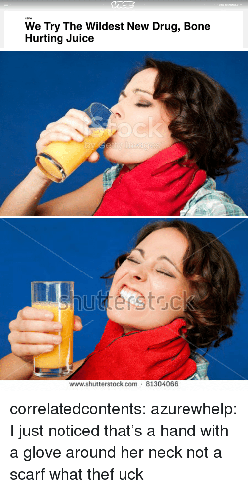 shutterstock: VICE CHANNELSv  NSFW  We Try The Wildest New Drug, Bone  Hurting Juice   www.shutterstock.com 81304066 correlatedcontents:  azurewhelp: I just noticed that's a hand with a glove around her neck not a scarf what thef uck