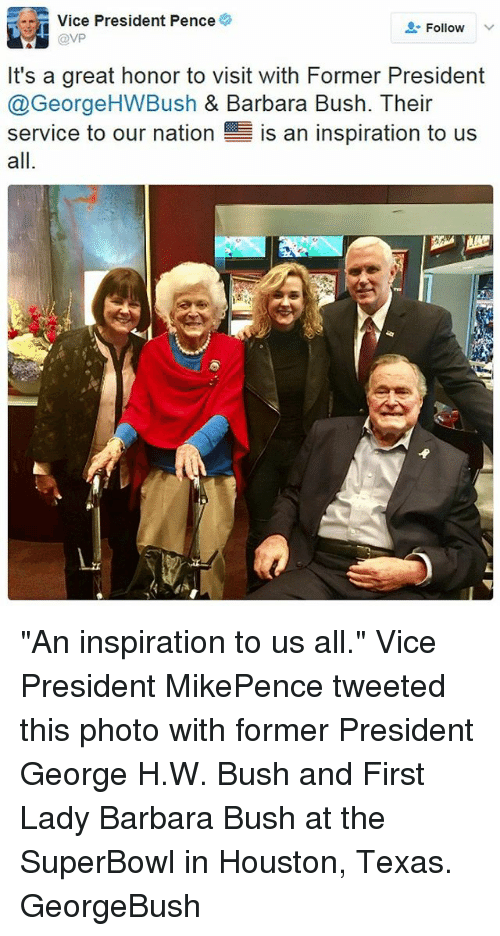 "George H. W. Bush: Vice President Pence  Follow  @VP  It's a great honor to visit with Former President  @George HWBush & Barbara Bush. Their  service to our nation  E is an inspiration to us  all ""An inspiration to us all."" Vice President MikePence tweeted this photo with former President George H.W. Bush and First Lady Barbara Bush at the SuperBowl in Houston, Texas. GeorgeBush"