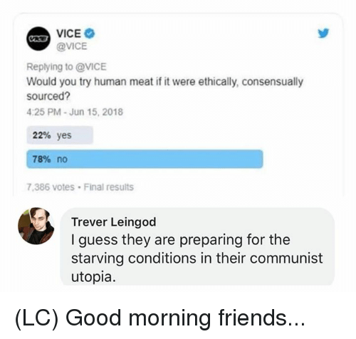 Human Meat: @VICE  Replying to @VICE  Would you try human meat if it were ethically, consensually  sourced  4:25 PM-Jun 15, 2018  22% yes  78% no  7.386 votes Final results  Trever Leingod  I guess they are preparing for the  starving conditions in their communist  utopia. (LC) Good morning friends...