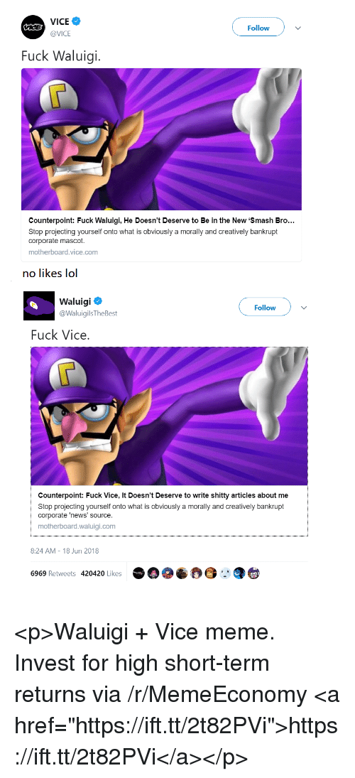 """Projecting: VICE  @VICE  Followv  Fuck Waluigi.  Counterpoint: Fuck Waluigi, He Doesn't Deserve to Be in the New 'Smash Bro..  Stop projecting yourself onto what is obviously a morally and creatively bankrupt  corporate mascot.  motherboard.vice.com  no likes lol  Waluigi  @WaluigilsTheBest  Follow  Fuck Vice  Counterpoint: Fuck Vice, It Doesn't Deserve to write shitty articles about me  Stop projecting yourself onto what is obviously a morally and creatively bankrupt  corporate 'news' source.  motherboard.waluigi.com  8:24 AM-18 Jun 2018  6969 Retweets 420420 Likes <p>Waluigi + Vice meme. Invest for high short-term returns via /r/MemeEconomy <a href=""""https://ift.tt/2t82PVi"""">https://ift.tt/2t82PVi</a></p>"""