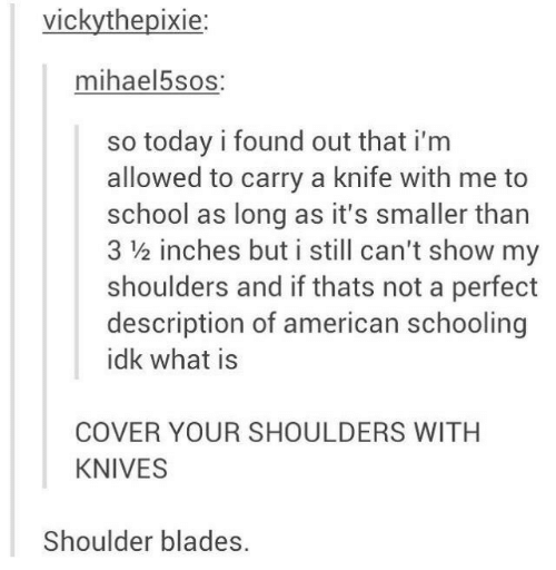 Not A: vickythepixie:  mihael5sos:  so today i found out that i'm  allowed to carry a knife with me to  school as long as it's smaller than  3 ½ inches but i still can't show my  shoulders and if thats not a perfect  description of american schooling  idk what is  COVER YOUR SHOULDERS WITH  KNIVES  Shoulder blades.