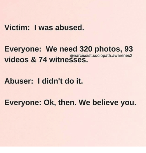 Videos, Narcissist, and Sociopath: Victim: I was abused.  Everyone: We need 320 photos, 93  videos & 74 witnesses.  @narcissist.sociopath.awarenes2  Abuser: I didn't do it.  Everyone: Ok, then. We believe you.
