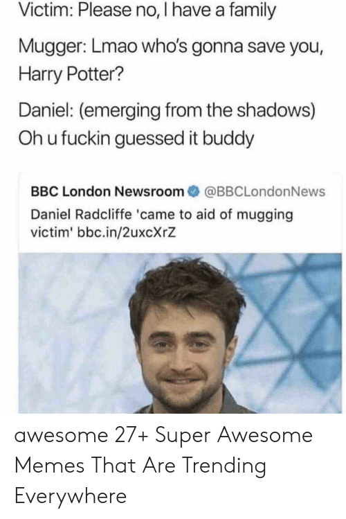 Daniel Radcliffe, Family, and Harry Potter: Victim: Please no, I have a family  Mugger: Lmao who's gonna save you,  Harry Potter?  Daniel: (emerging from the shadows)  Oh u fuckin guessed it buddy  BBC London Newsroom傘@BBCLondonNews  Daniel Radcliffe 'came to aid of mugging  victim' bbc.in/2uxcXrZ awesome 27+ Super Awesome Memes That Are Trending Everywhere