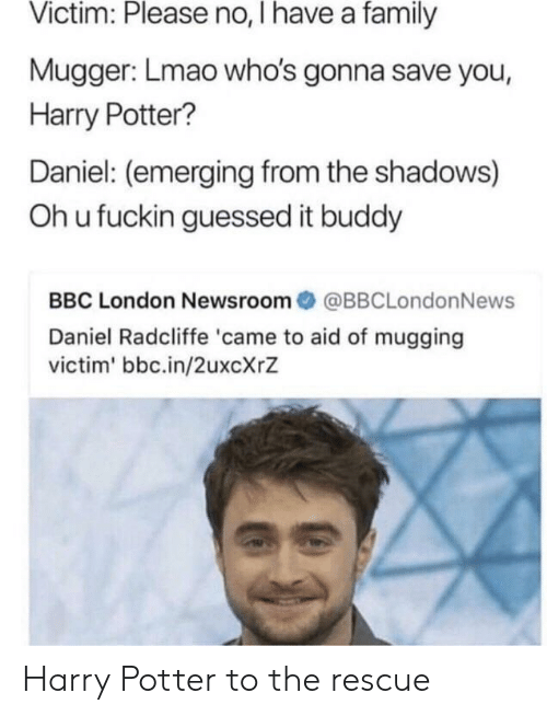the shadows: Victim: Please no, I have a family  Mugger: Lmao who's gonna save you,  Harry Potter?  Daniel: (emerging from the shadows)  Oh u fuckin guessed it buddy  BBC London Newsroom@BBCLondonNews  Daniel Radcliffe 'came to aid of mugging  victim' bbc.in/2uxcXrZ Harry Potter to the rescue