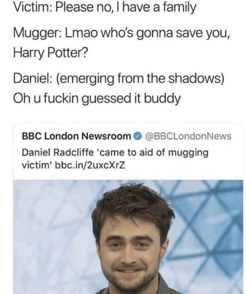 Shadows: Victim: Please no, I have a family  Mugger: Lmao who's gonna save you,  Harry Potter?  Daniel: (emerging from the shadows)  Oh u fuckin guessed it buddy  BBC London Newsroom@BBCLondonNews  Daniel Radcliffe 'came to aid of mugging  victim' bbc.in/2uxcXrZ