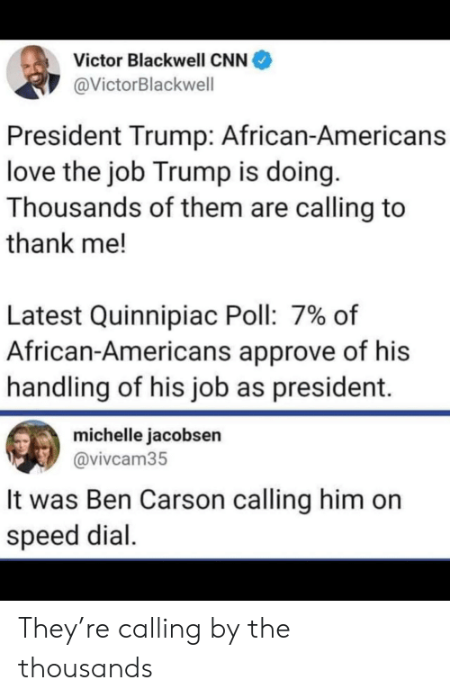 President Trump: Victor Blackwell CNN  @VictorBlackwell  President Trump: African-Americans  love the job Trump is doing.  Thousands of them are calling to  thank me!  Latest Quinnipiac Poll: 7% of  African-Americans approve of his  handling of his job as president.  michelle jacobsen  @vivcam35  It was Ben Carson calling him on  speed dial They're calling by the thousands
