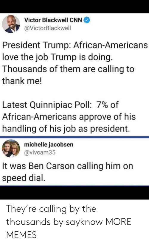 President Trump: Victor Blackwell CNN  @VictorBlackwell  President Trump: African-Americans  love the job Trump is doing.  Thousands of them are calling to  thank me!  Latest Quinnipiac Poll: 7% of  African-Americans approve of his  handling of his job as president.  michelle jacobsen  @vivcam35  It was Ben Carson calling him on  speed dial. They're calling by the thousands by sayknow MORE MEMES
