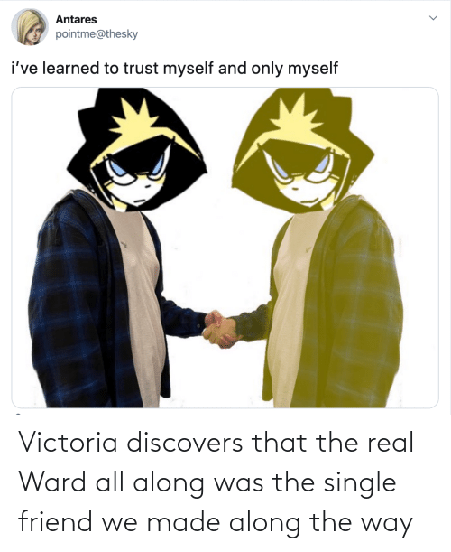 victoria: Victoria discovers that the real Ward all along was the single friend we made along the way