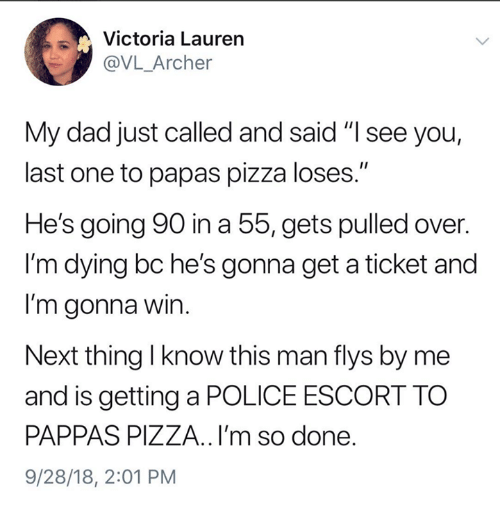 """Dad, Pizza, and Police: Victoria Lauren  @VL_Archer  My dad just called and said """"I see you,  last one to papas pizza loses.""""  He's going 90 in a 55, gets pulled over.  I'm dying bc he's gonna get a ticket and  l'm gonna win  Next thing I know this man flys by me  and is getting a POLICE ESCORT TO  PAPPAS PIZZA..l'm so done.  9/28/18, 2:01 PM"""