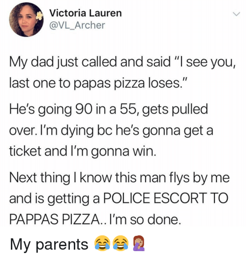 "Archer: Victoria Lauren  @VL_Archer  My dad just called and said ""I see you,  last one to papas pizza loses.""  He's going 90 in a 5, gets pulled  over. I'm dying bc he's gonna get a  ticket and I'm gonna win  Next thing l know this man flys by me  and is getting a POLICE ESCORT TO  PAPPAS PIZZA.. I'm so done My parents 😂😂🤦🏽‍♀️"