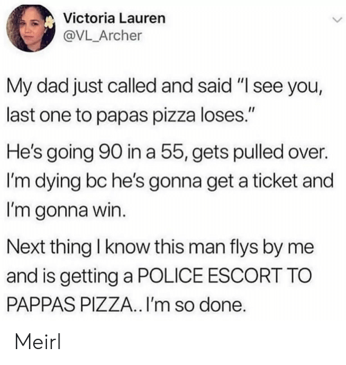 "Archer: Victoria Lauren  @VL_Archer  My dad just called and said ""I see you,  last one to papas pizza loses.""  He's going 90 in a 55, gets pulled over.  I'm dying bc he's gonna get a ticket and  I'm gonna win.  Next thing I know this man flys by me  and is getting a POLICE ESCORT TO  PAPPAS PIZZA.. I'm so done. Meirl"
