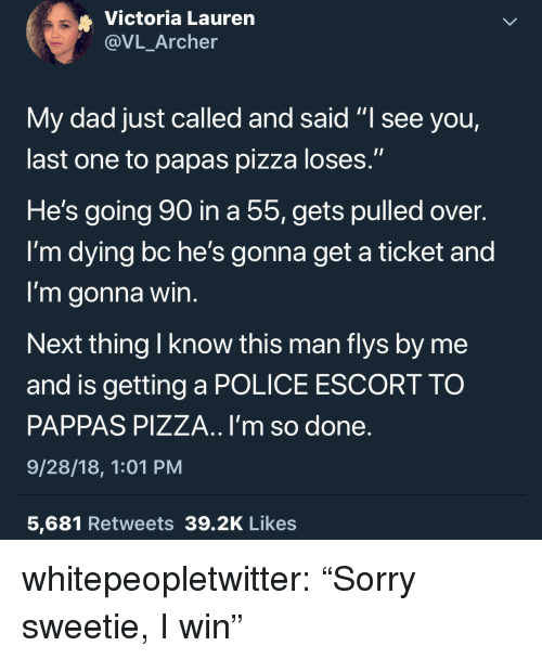 """Dad, Pizza, and Police: Victoria Lauren  @VL_Archer  My dad just called and said """"l see you,  last one to papas pizza loses.""""  He's going go in a 55,gets pulled over.  I'm dying bc he's gonna get a ticket and  I'm gonna win  Next thing I know this man flys by me  and is getting a POLICE ESCORT TO  PAPPAS PIZZA.. I'm so done  9/28/18, 1:01 PM  5,681 Retweets 39.2K Likes whitepeopletwitter:  """"Sorry sweetie, I win"""""""