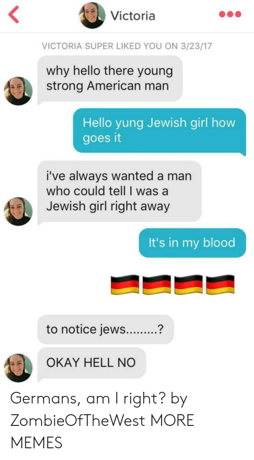 Americanization: Victoria  VICTORIA SUPER LIKED YOU ON 3/23/17  why hello there young  strong American man  Hello yung Jewish girl how  goes it  i've always wanted a man  who could tell I was a  Jewish girl right away  It's in my blood  to notice jews...?  OKAY HELL NO Germans, am I right? by ZombieOfTheWest MORE MEMES