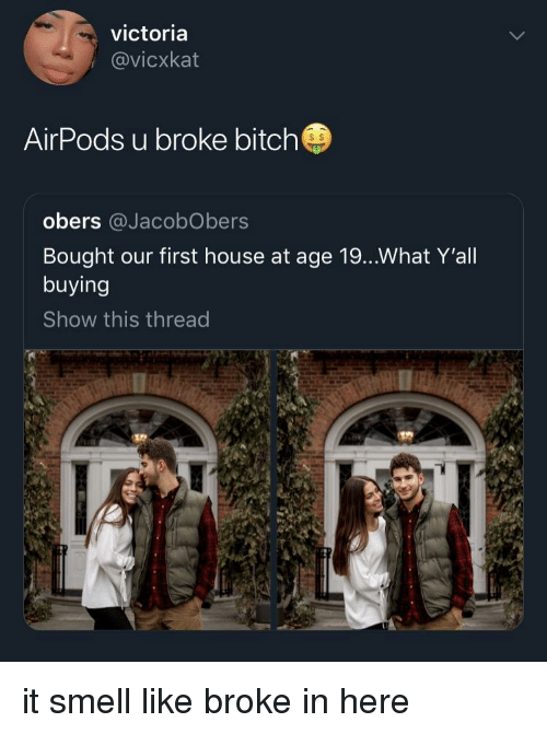 victoria: victoria  @vicxkat  AirPods u broke bitch  s $  obers @JacobObers  Bought our first house at age 19...What Y'all  buying  Show this thread it smell like broke in here