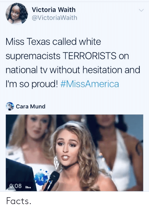 cara: Victoria Waith  @VictoriaWaith  Miss Texas called white  supremacists TERRORISTS on  national tv without hesitation and  I'm so proud! #MissAmerica  Cara Mund  14  0:08 Facts.