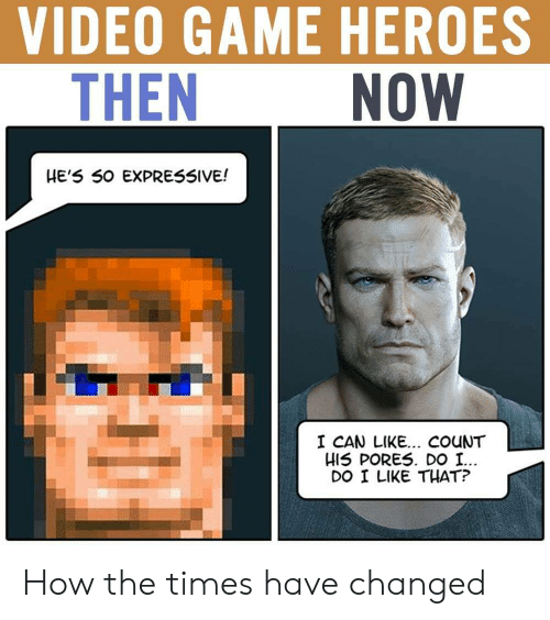 the times: VIDEO GAME HEROES  THEN  NOW  HE'5 50 EXPRESSIVE!  I CAN LIKE... COuNT  HIS PORES. DO I.  DO I LIKE THAT? How the times have changed