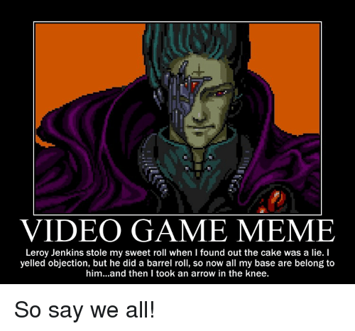 Video Game Meme: VIDEO GAME MEME  Leroy Jenkins stole my sweet roll when I found out the cake was a lie. I  yelled objection, but he did a barrel roll, so now all my base are belong to  him...and then I took an arrow in the knee. So say we all!