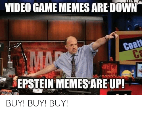 video game memes: VIDEO GAME MEMES ARE DOWN  Coat  EPSTEIN MEMES ARE UP!  mgilip.com BUY! BUY! BUY!