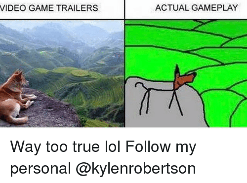 videos games: VIDEO GAME TRAILERS  ACTUAL GAMEPLAY Way too true lol Follow my personal @kylenrobertson