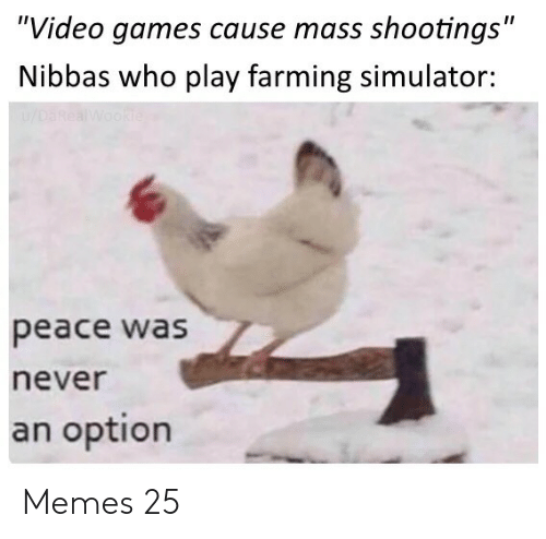 "Farming: ""Video games cause mass shootings""  Nibbas who play farming simulator:  u/DaRealWookie  peace was  never  an option Memes 25"