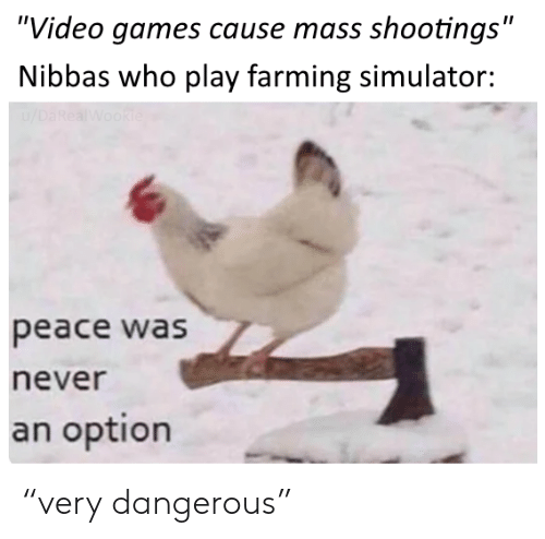 "Farming: ""Video games cause mass shootings""  Nibbas who play farming simulator:  /DaRealWookie  peace was  never  an option ""very dangerous"""