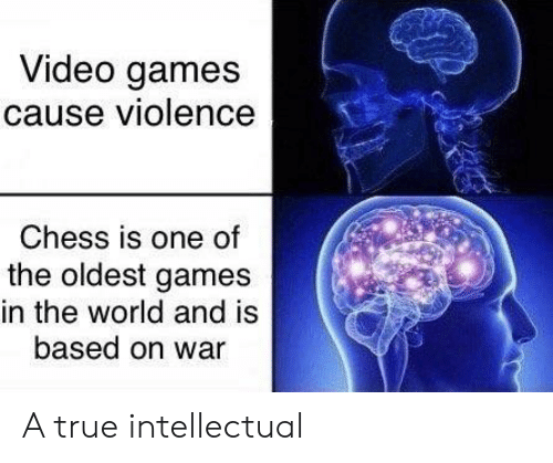 intellectual: Video games  cause violence  Chess is one of  the oldest games  in the world and is  based on war A true intellectual